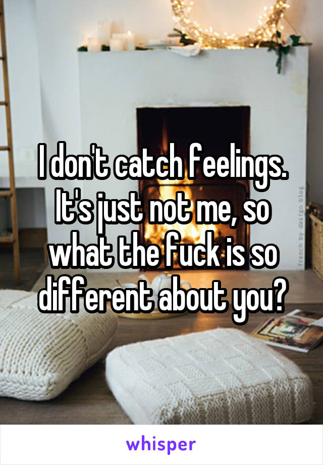 I don't catch feelings. It's just not me, so what the fuck is so different about you?