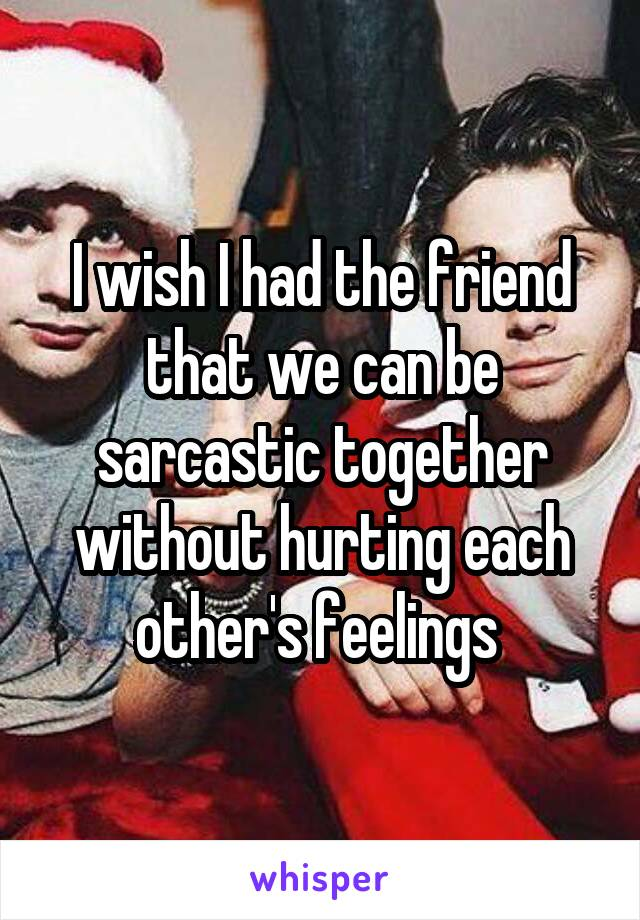 I wish I had the friend that we can be sarcastic together without hurting each other's feelings