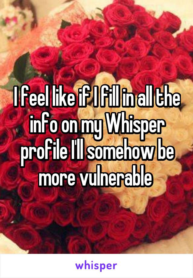I feel like if I fill in all the info on my Whisper profile I'll somehow be more vulnerable