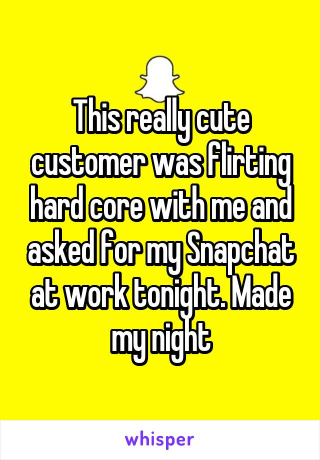 This really cute customer was flirting hard core with me and asked for my Snapchat at work tonight. Made my night