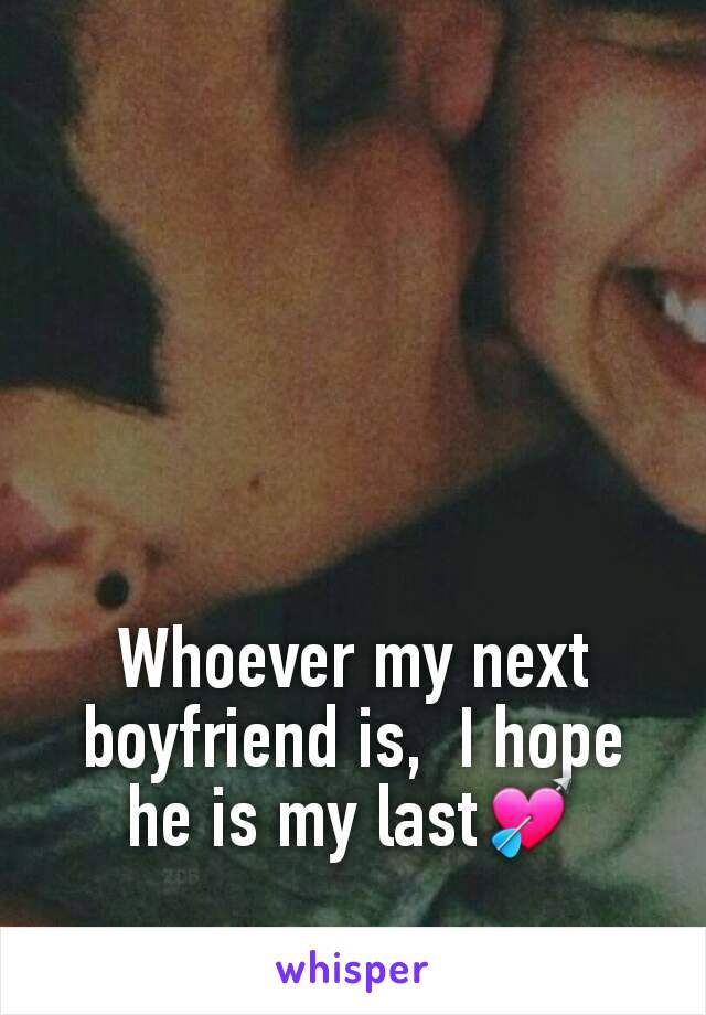 Whoever my next boyfriend is,  I hope he is my last💘