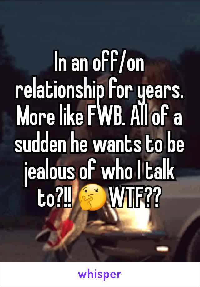In an off/on relationship for years. More like FWB. All of a sudden he wants to be jealous of who I talk to?!! 🤔WTF??