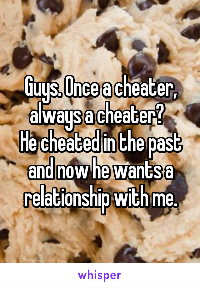 Guys. Once a cheater, always a cheater?   He cheated in the past and now he wants a relationship with me.
