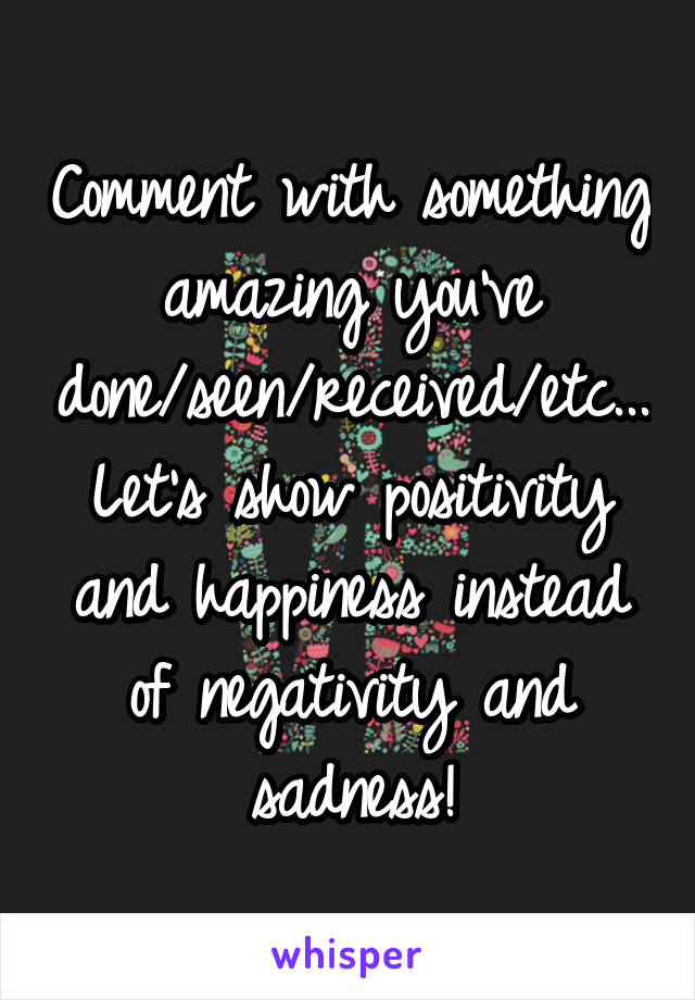 Comment with something amazing you've done/seen/received/etc... Let's show positivity and happiness instead of negativity and sadness!