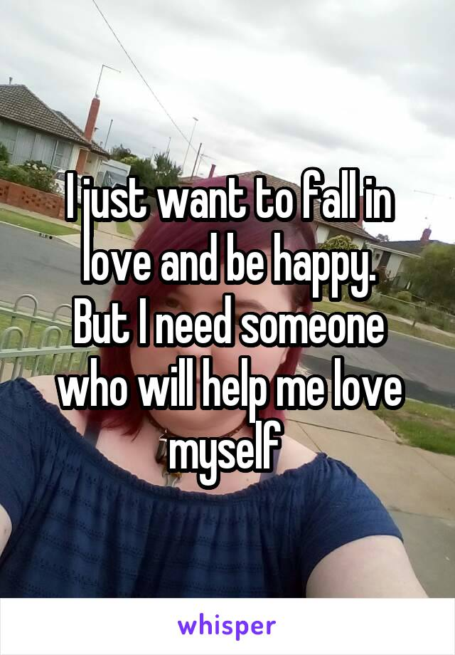 I just want to fall in love and be happy. But I need someone who will help me love myself