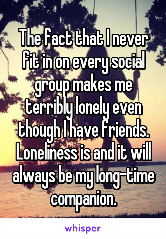 The fact that I never fit in on every social group makes me terribly lonely even though I have friends. Loneliness is and it will always be my long-time companion.