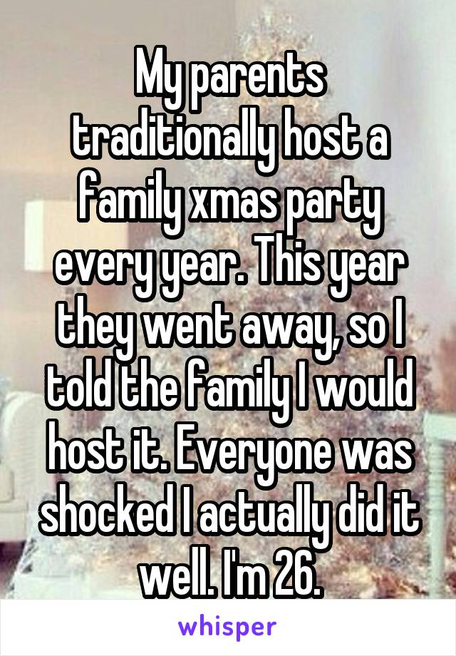My parents traditionally host a family xmas party every year. This year they went away, so I told the family I would host it. Everyone was shocked I actually did it well. I'm 26.