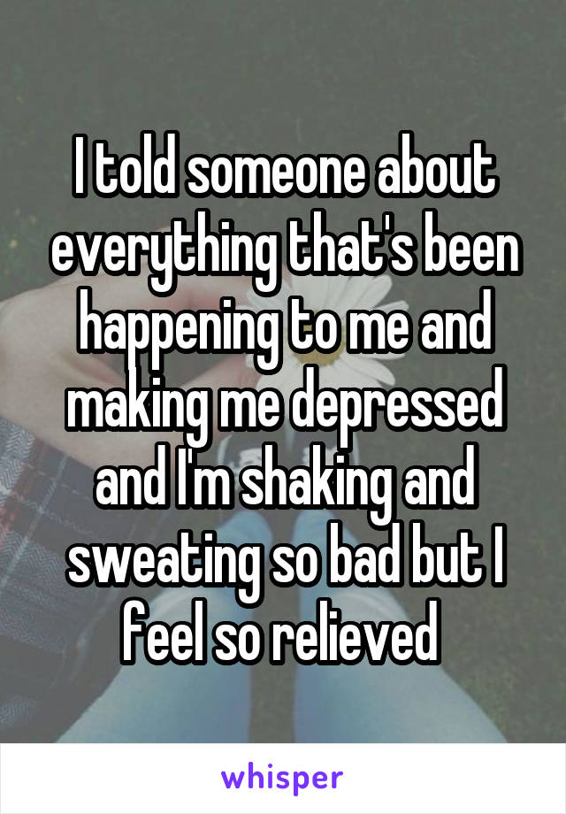 I told someone about everything that's been happening to me and making me depressed and I'm shaking and sweating so bad but I feel so relieved