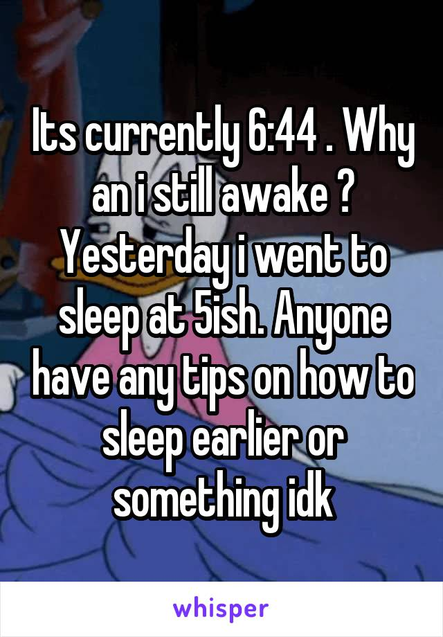 Its currently 6:44 . Why an i still awake ? Yesterday i went to sleep at 5ish. Anyone have any tips on how to sleep earlier or something idk