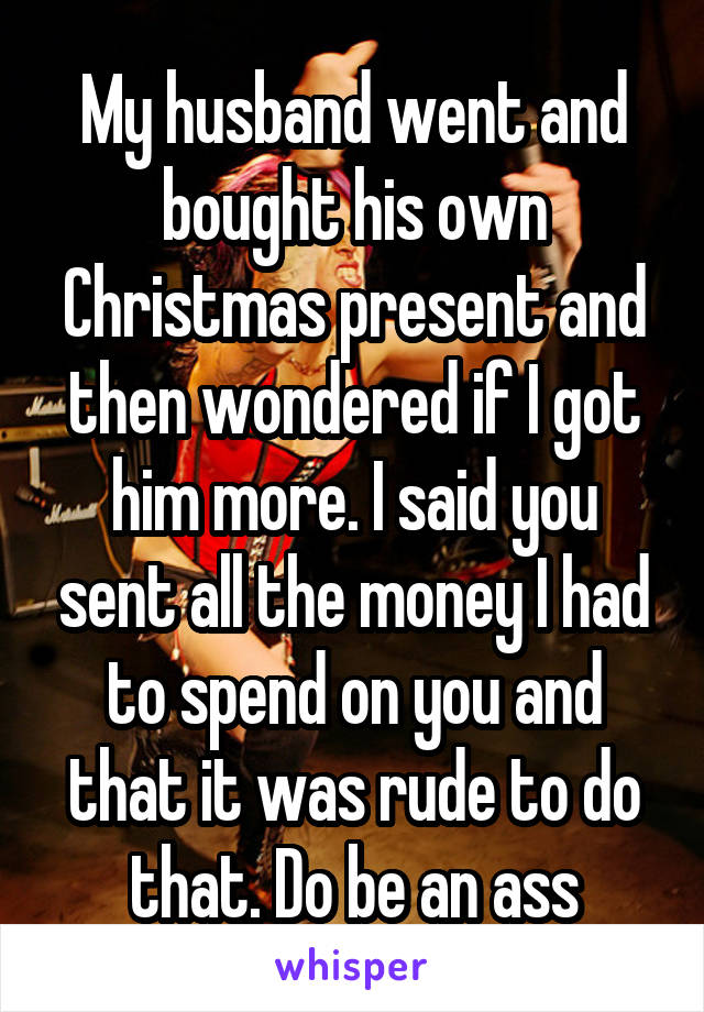 My husband went and bought his own Christmas present and then wondered if I got him more. I said you sent all the money I had to spend on you and that it was rude to do that. Do be an ass