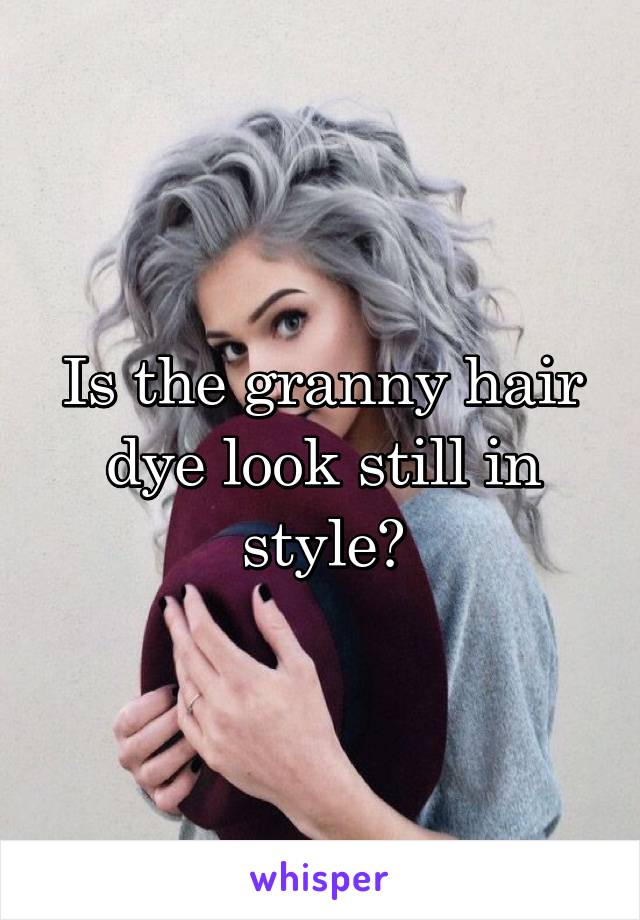 Is the granny hair dye look still in style?