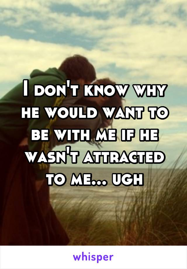 I don't know why he would want to be with me if he wasn't attracted to me... ugh