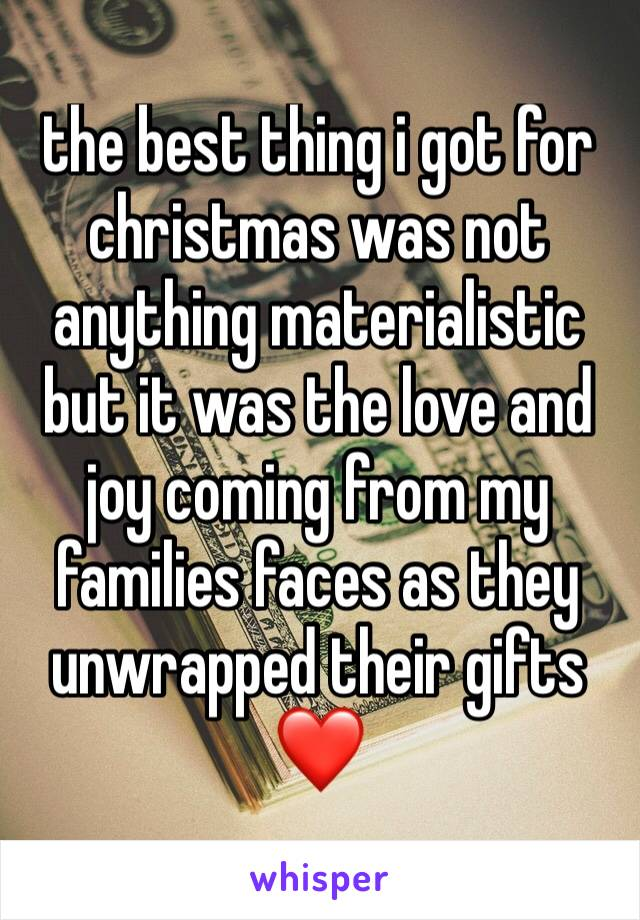 the best thing i got for christmas was not anything materialistic but it was the love and joy coming from my families faces as they unwrapped their gifts ❤