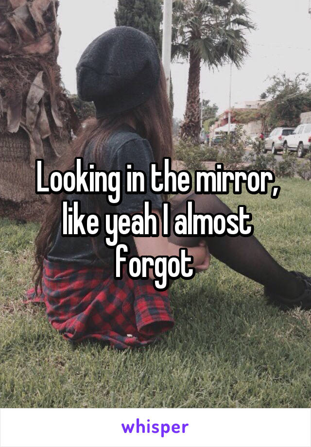 Looking in the mirror, like yeah I almost forgot