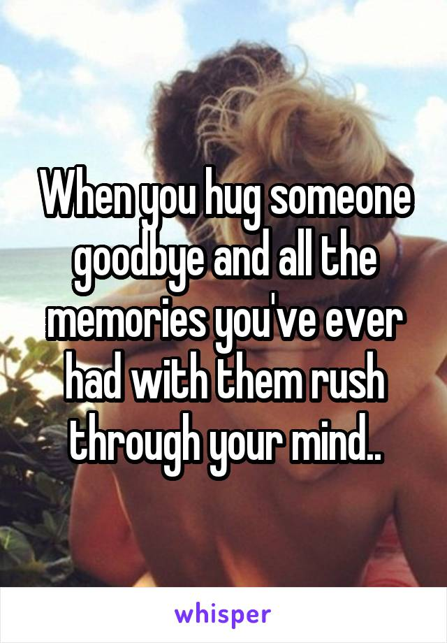 When you hug someone goodbye and all the memories you've ever had with them rush through your mind..