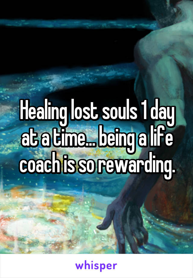 Healing lost souls 1 day at a time... being a life coach is so rewarding.