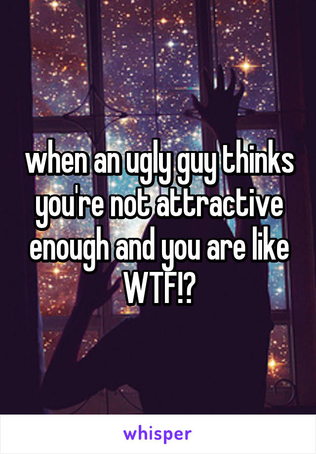 when an ugly guy thinks you're not attractive enough and you are like WTF!?