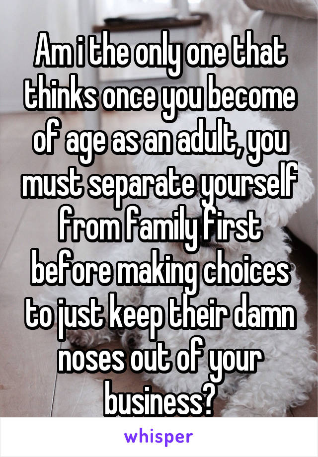 Am i the only one that thinks once you become of age as an adult, you must separate yourself from family first before making choices to just keep their damn noses out of your business?