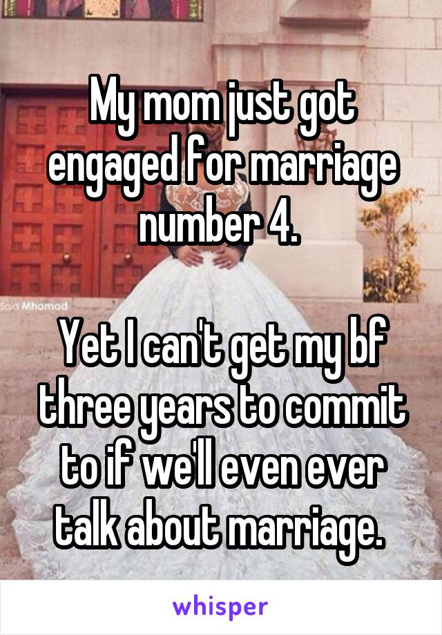 My mom just got engaged for marriage number 4.   Yet I can't get my bf three years to commit to if we'll even ever talk about marriage.