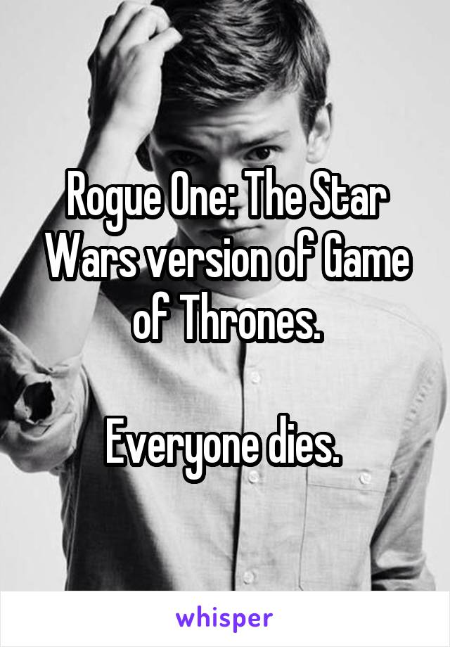 Rogue One: The Star Wars version of Game of Thrones.  Everyone dies.