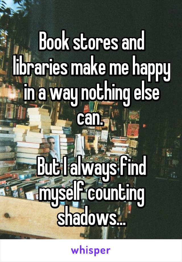 Book stores and libraries make me happy in a way nothing else can.   But I always find myself counting shadows...