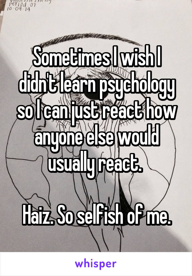 Sometimes I wish I didn't learn psychology so I can just react how anyone else would usually react.   Haiz. So selfish of me.