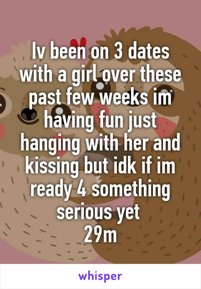 Iv been on 3 dates with a girl over these past few weeks im having fun just hanging with her and kissing but idk if im ready 4 something serious yet  29m