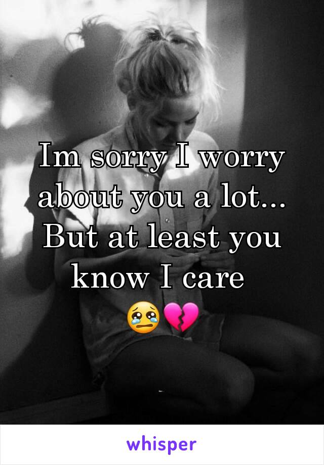 Im sorry I worry about you a lot... But at least you know I care  😢💔