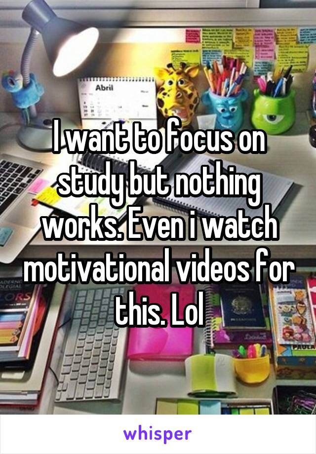 I want to focus on study but nothing works. Even i watch motivational videos for this. Lol