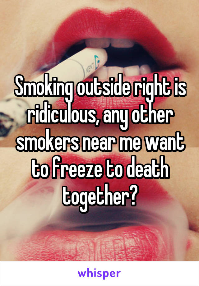 Smoking outside right is ridiculous, any other smokers near me want to freeze to death together?