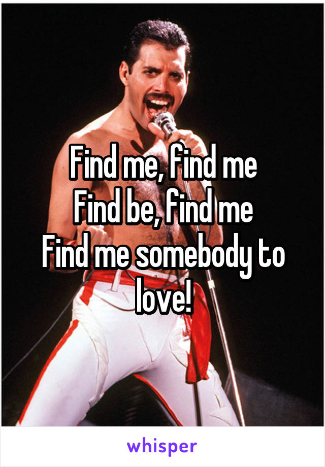Find me, find me Find be, find me Find me somebody to love!