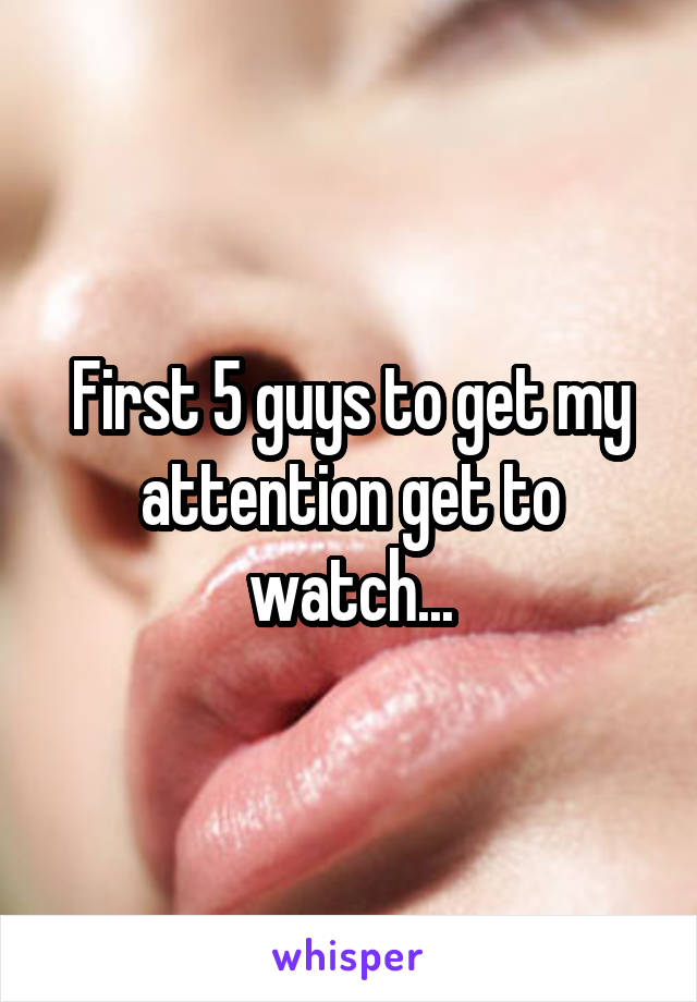First 5 guys to get my attention get to watch...