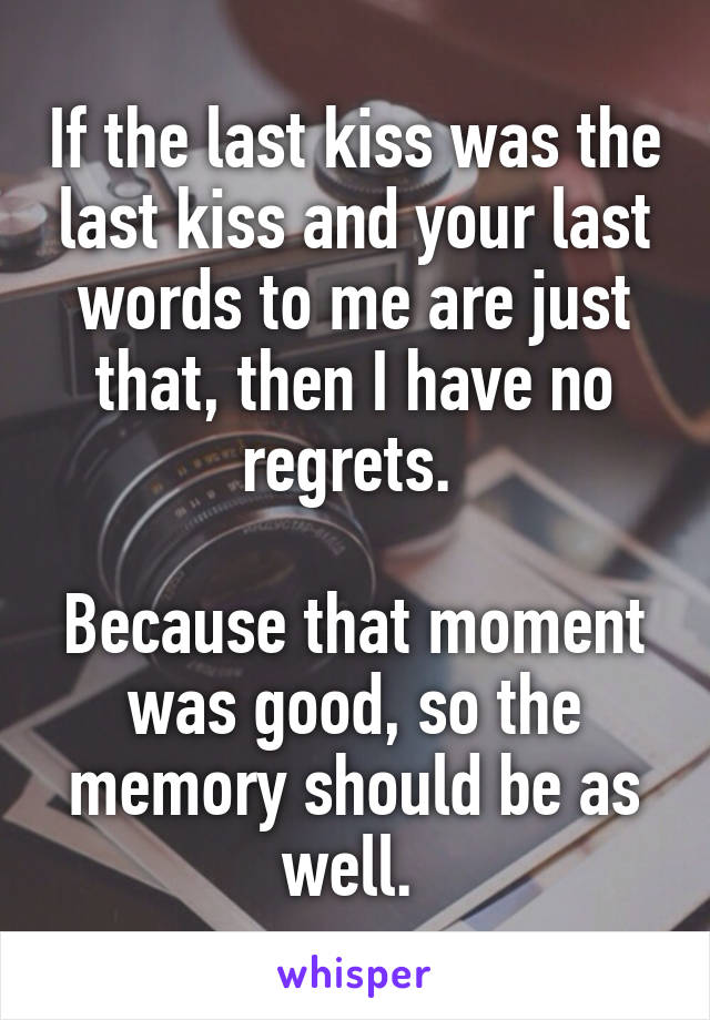 If the last kiss was the last kiss and your last words to me are just that, then I have no regrets.   Because that moment was good, so the memory should be as well.