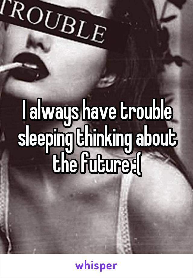 I always have trouble sleeping thinking about the future :(