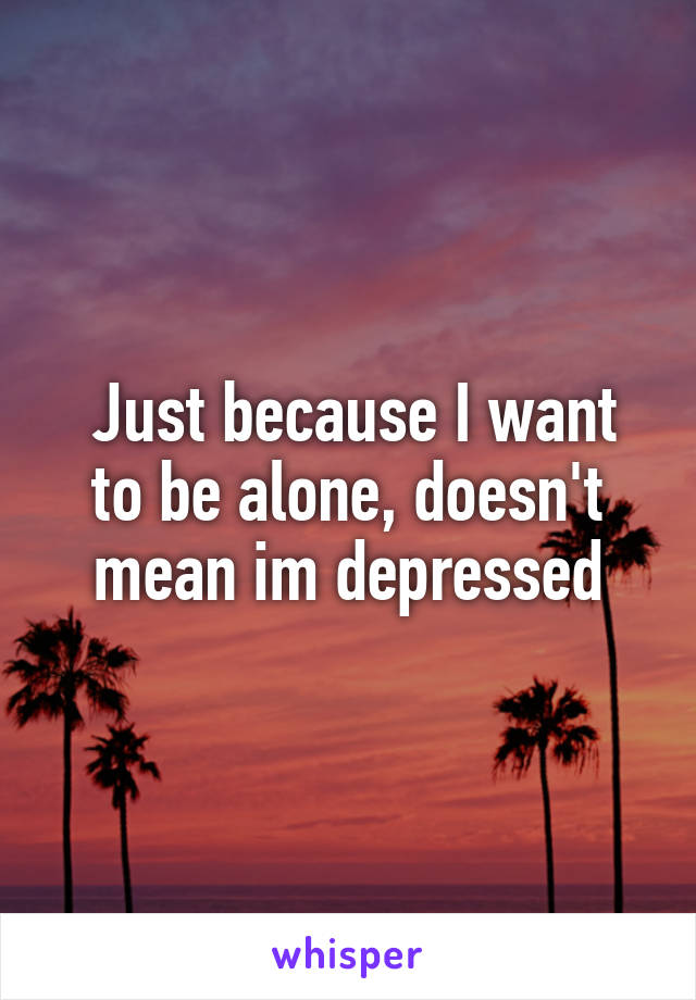 Just because I want to be alone, doesn't mean im depressed