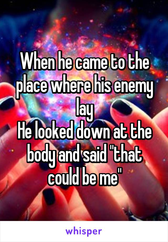 "When he came to the place where his enemy lay He looked down at the body and said ""that could be me"""