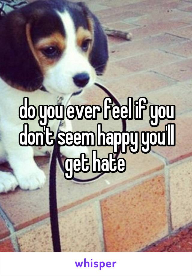 do you ever feel if you don't seem happy you'll get hate