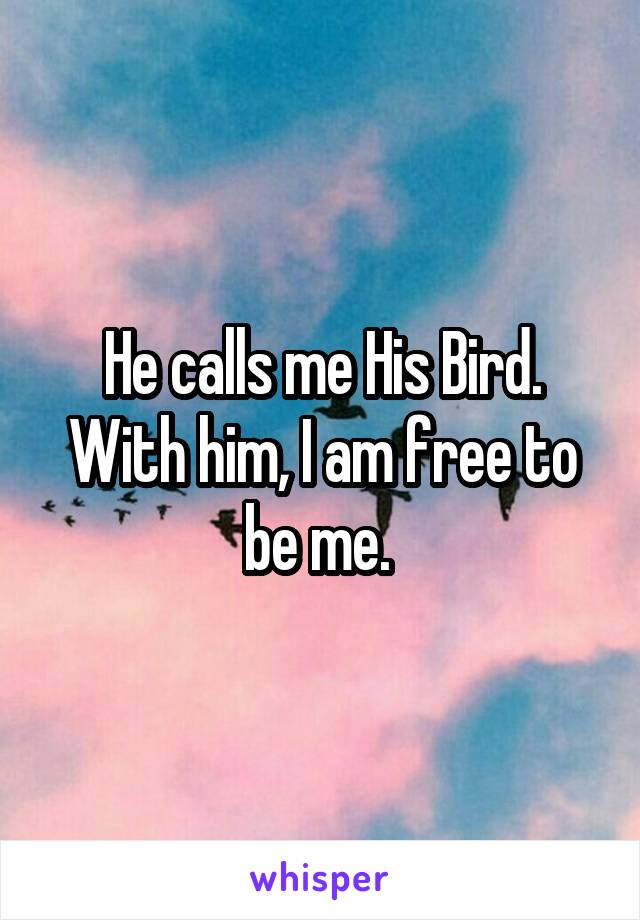 He calls me His Bird. With him, I am free to be me.