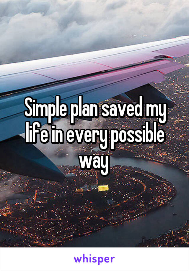 Simple plan saved my life in every possible way