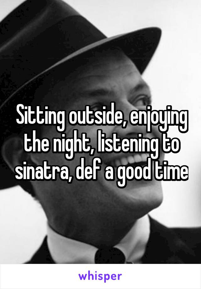 Sitting outside, enjoying the night, listening to sinatra, def a good time
