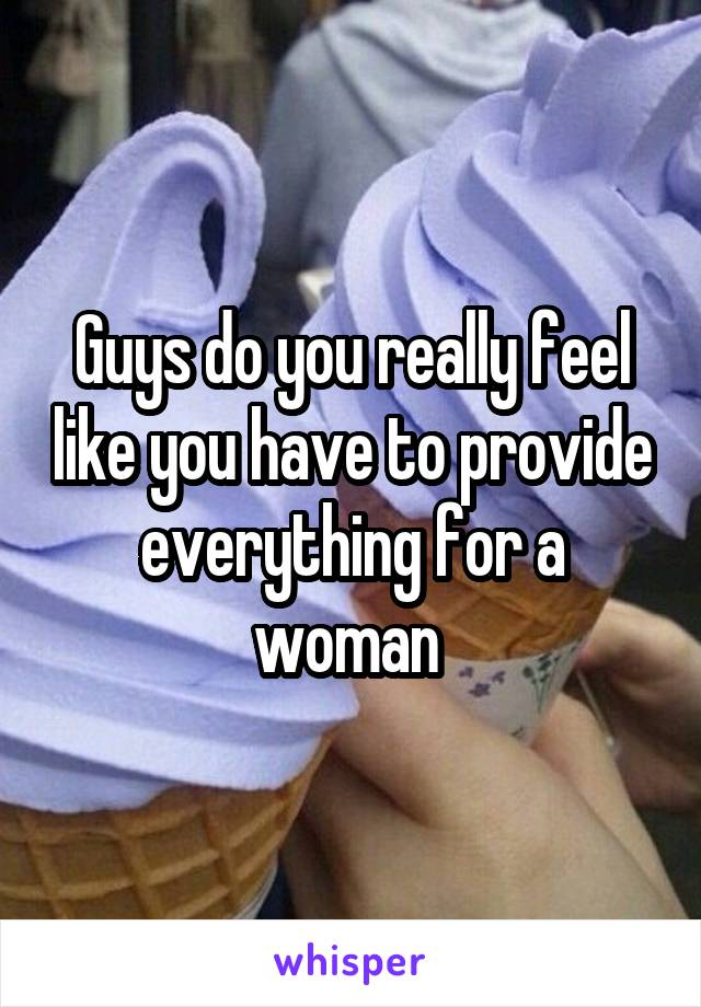 Guys do you really feel like you have to provide everything for a woman