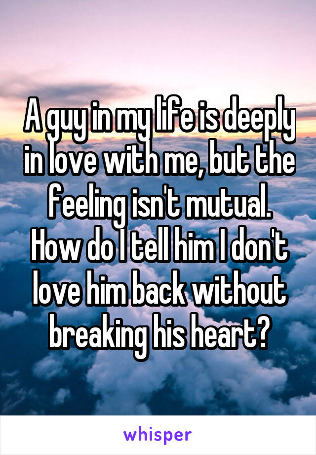 A guy in my life is deeply in love with me, but the feeling isn't mutual. How do I tell him I don't love him back without breaking his heart?