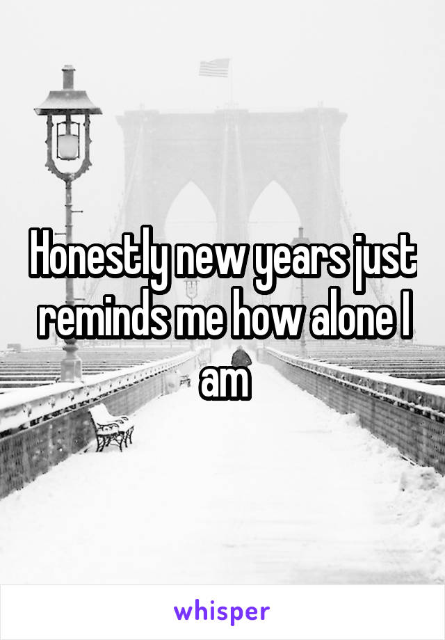Honestly new years just reminds me how alone I am