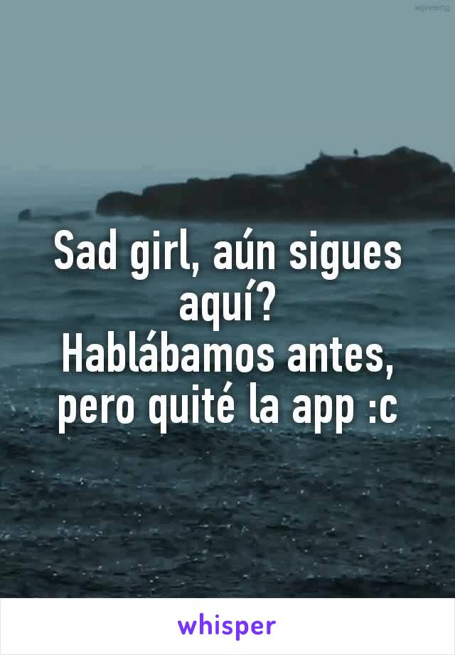 Sad girl, aún sigues aquí? Hablábamos antes, pero quité la app :c