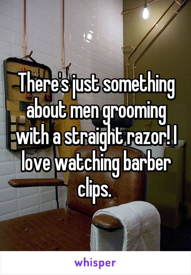 There's just something about men grooming with a straight razor! I love watching barber clips.