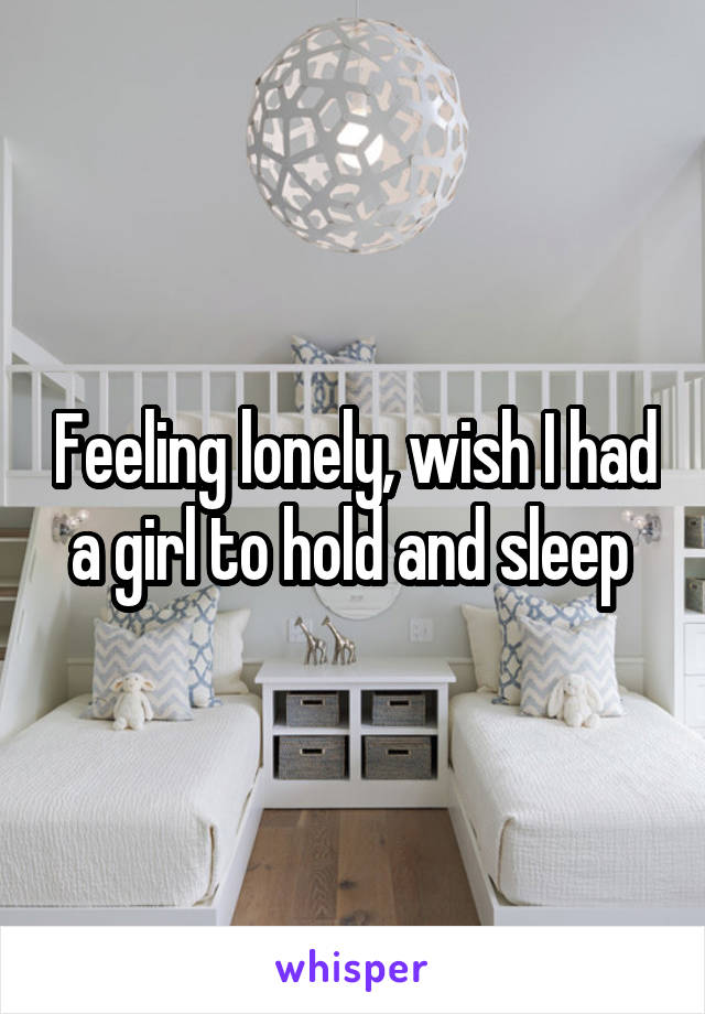 Feeling lonely, wish I had a girl to hold and sleep