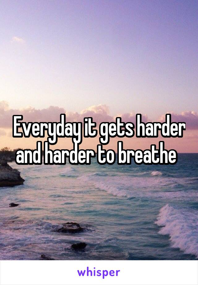 Everyday it gets harder and harder to breathe