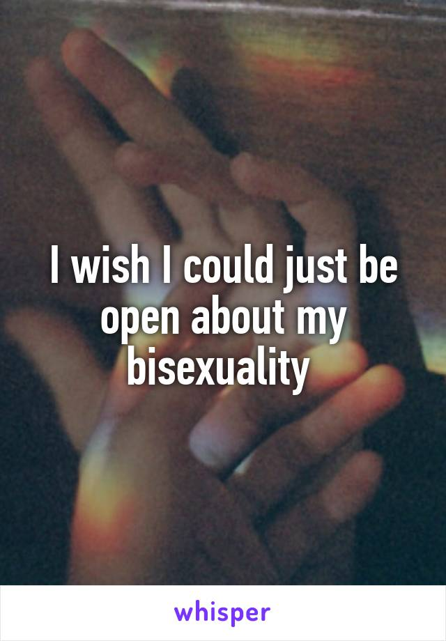 I wish I could just be open about my bisexuality