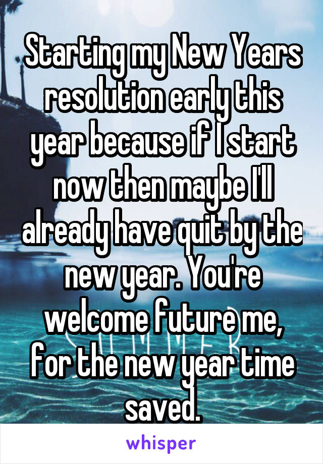 Starting my New Years resolution early this year because if I start now then maybe I'll already have quit by the new year. You're welcome future me, for the new year time saved.