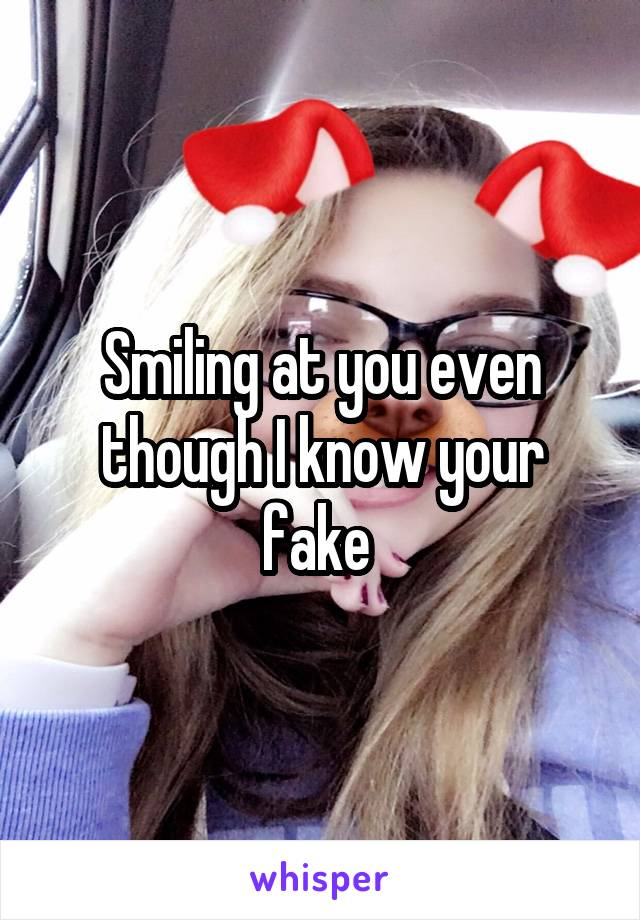 Smiling at you even though I know your fake